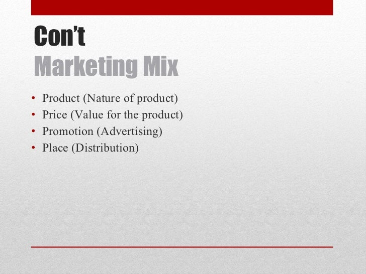 Con't Marketing Mix <ul><li>Product (Nature of product) </li></ul><ul><li>Price (Value for the product) </li></ul><ul><li>...