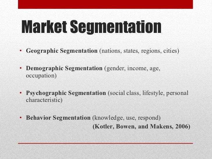 Market Segmentation <ul><li>Geographic Segmentation  (nations, states, regions, cities)  </li></ul><ul><li>Demographic Seg...