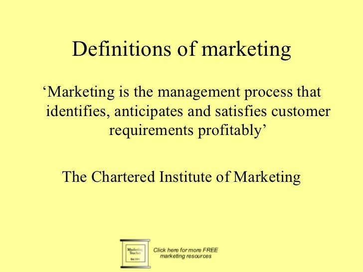 Definitions of marketing <ul><li>' Marketing is the management process that identifies, anticipates and satisfies customer...