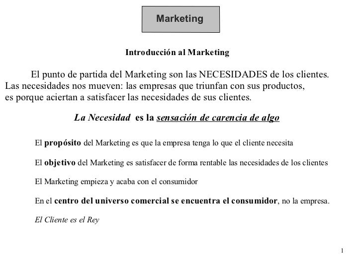 Marketing Introducción al Marketing El punto de partida del Marketing son las NECESIDADES de los clientes.  Las necesidade...