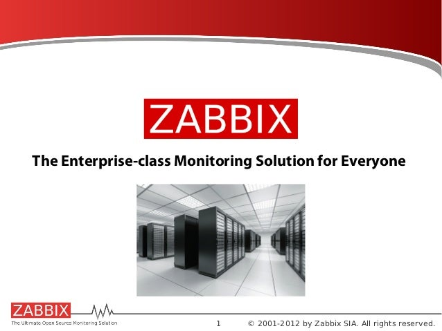 The Enterprise-class Monitoring Solution for Everyone                          1   © 2001-2012 by Zabbix SIA. All rights r...