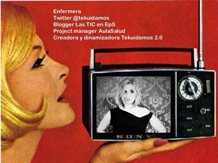 EnfermeraTwitter @tekuidamosBlogger Las TIC en EpSProject manager AulaSaludCreadora y dinamizadora Tekuidamos 2.0