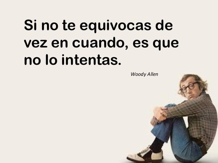 Si no te equivocas devez en cuando, es queno lo intentas.              Woody Allen