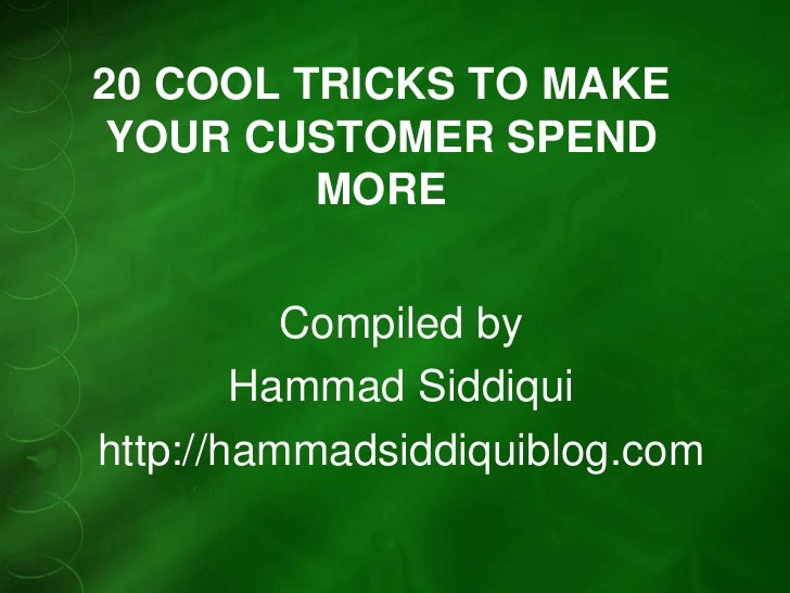 20 COOL TRICKS TO MAKE YOUR CUSTOMER SPEND         MORE          Compiled by        Hammad Siddiquihttp://hammadsiddiquibl...
