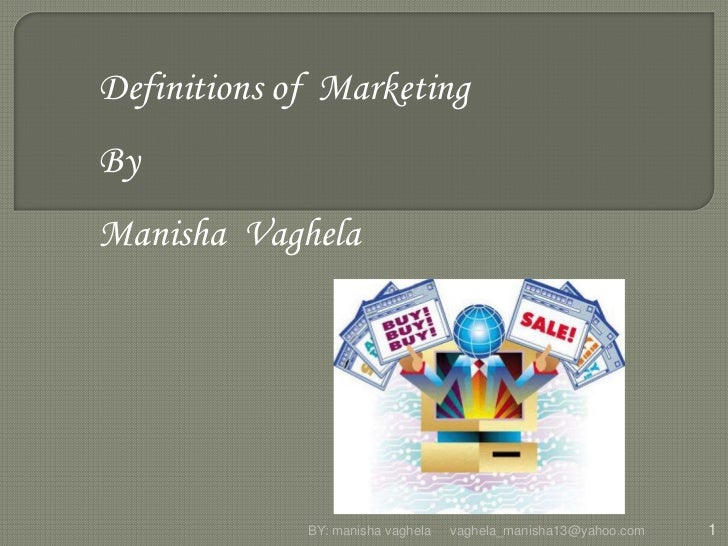 Definitions of MarketingByManisha Vaghela             BY: manisha vaghela   vaghela_manisha13@yahoo.com   1
