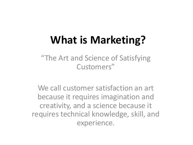 """What is Marketing?  """"The Art and Science of Satisfying             Customers""""  We call customer satisfaction an art  becau..."""