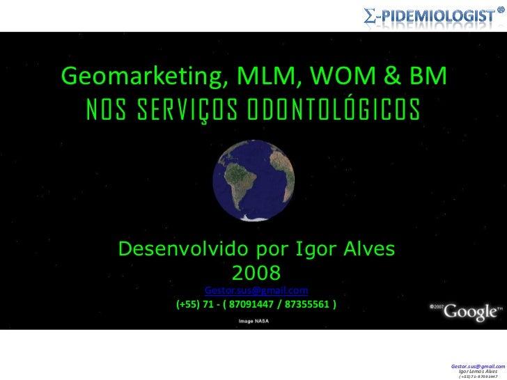 Geomarketing, MLM, WOM  BM   NOS SERVIÇOS ODONTOLÓGICOS        Desenvolvido por Igor Alves                2008            ...