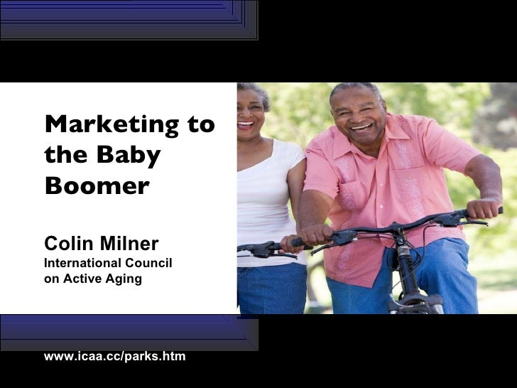 Marketing to the Baby  Boomer Colin Milner International Council  on Active Aging www.icaa.cc/parks.htm