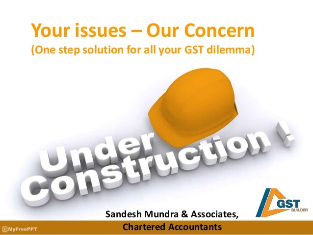 Your issues – Our Concern (One step solution for all your GST dilemma) Sandesh Mundra & Associates, Chartered Accountants