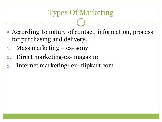 Types Of Marketing According to nature of contact, information, process  for purchasing and delivery.1. Mass marketing – ...