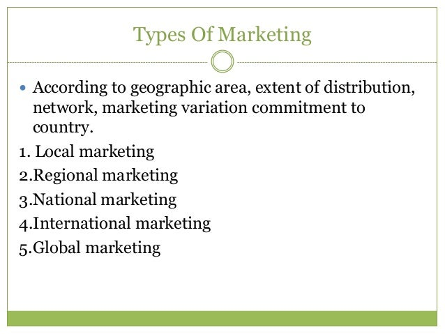 Types Of Marketing According to geographic area, extent of distribution,  network, marketing variation commitment to  cou...