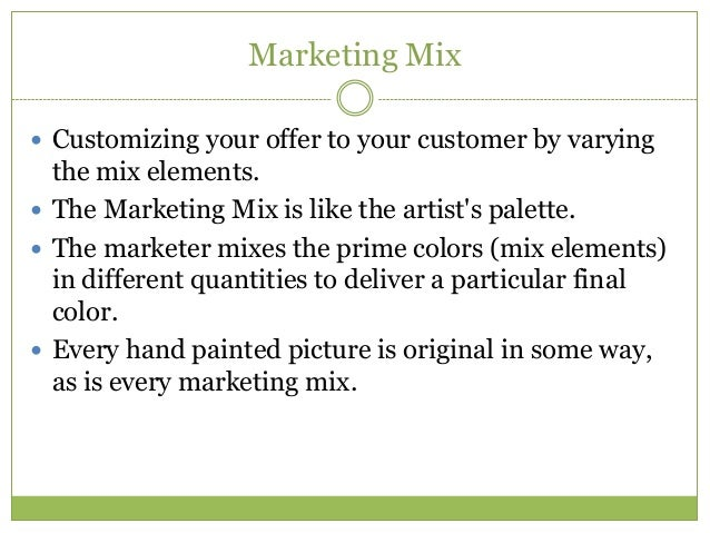 Marketing Mix Customizing your offer to your customer by varying  the mix elements. The Marketing Mix is like the artist...