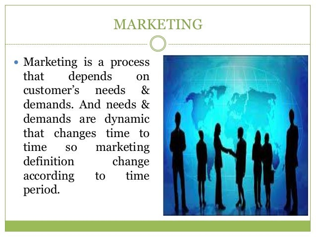 MARKETING Marketing is a process that      depends     on customer's needs & demands. And needs & demands are dynamic tha...