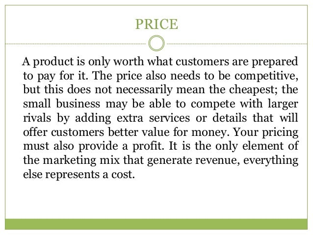 PRICEA product is only worth what customers are preparedto pay for it. The price also needs to be competitive,but this doe...