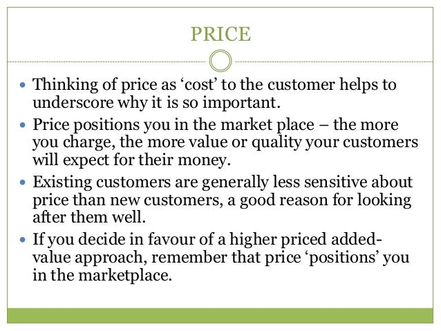 PRICE Thinking of price as ‗cost' to the customer helps to  underscore why it is so important. Price positions you in th...