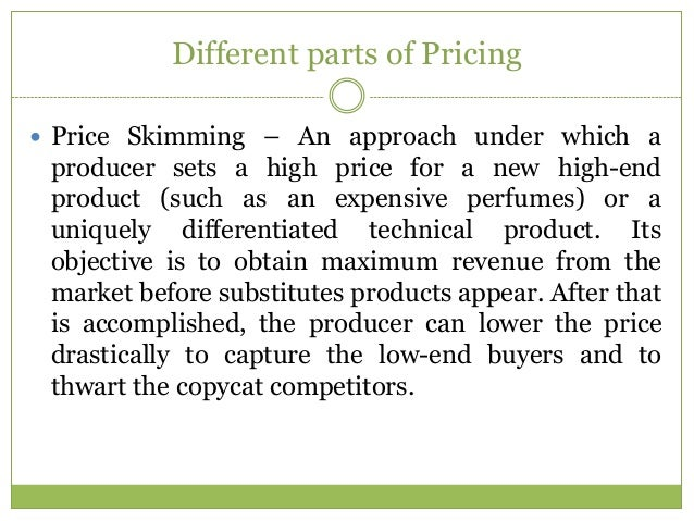 Different parts of Pricing Price Skimming – An approach under which a producer sets a high price for a new high-end produ...