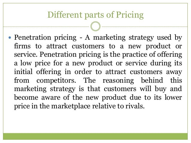 Different parts of Pricing Penetration pricing - A marketing strategy used by firms to attract customers to a new product...