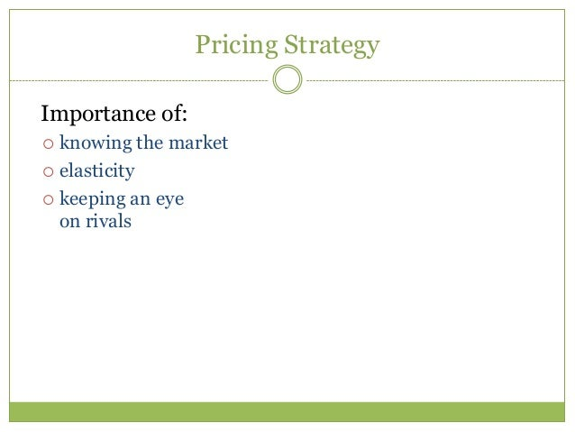 Pricing StrategyImportance of: knowing the market elasticity keeping an eye  on rivals