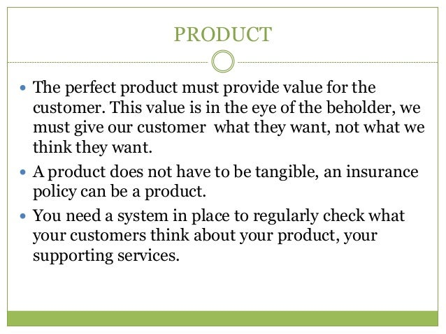 PRODUCT The perfect product must provide value for the  customer. This value is in the eye of the beholder, we  must give...