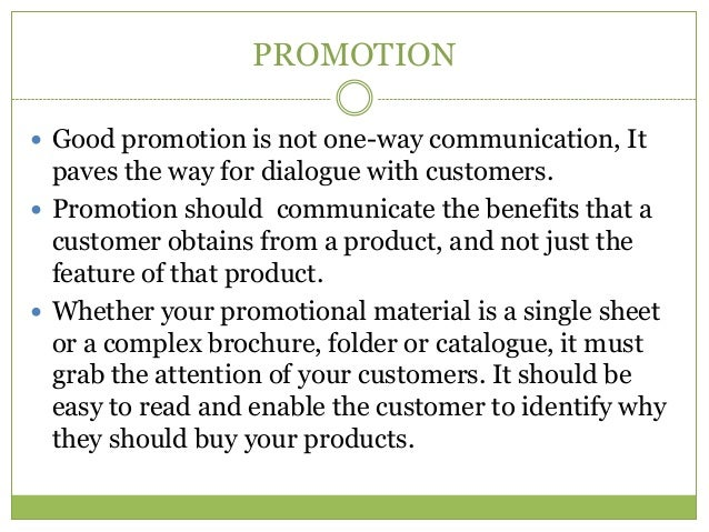 PROMOTION Good promotion is not one-way communication, It  paves the way for dialogue with customers. Promotion should c...