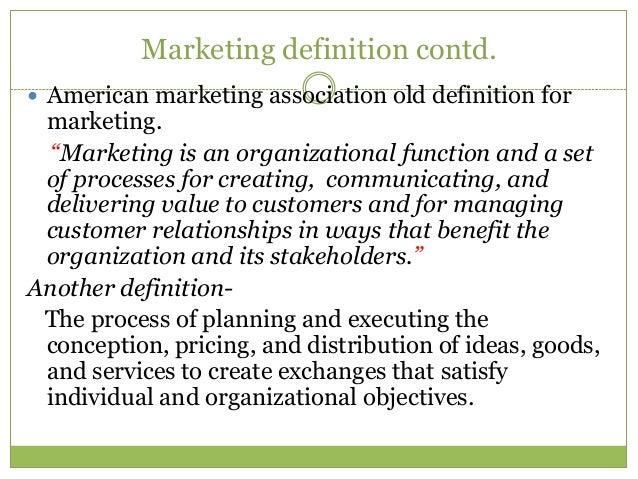 "Marketing definition contd. American marketing association old definition for marketing.  ""Marketing is an organizational..."