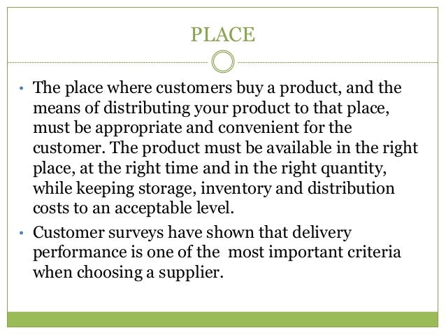 PLACE• The place where customers buy a product, and the  means of distributing your product to that place,  must be approp...