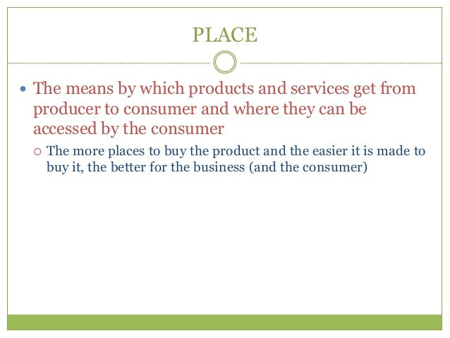 PLACE The means by which products and services get from producer to consumer and where they can be accessed by the consum...