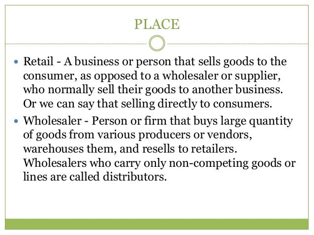 PLACE Retail - A business or person that sells goods to the  consumer, as opposed to a wholesaler or supplier,  who norma...