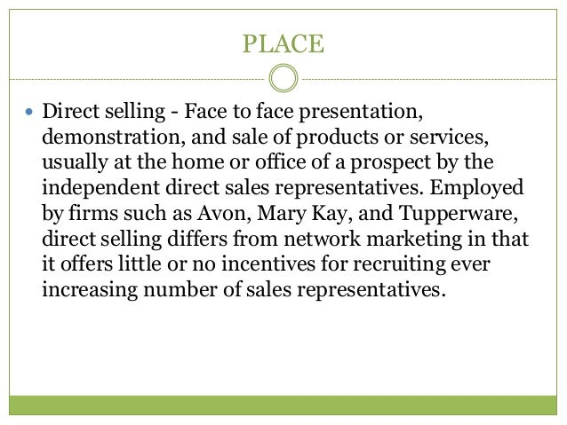PLACE Direct selling - Face to face presentation, demonstration, and sale of products or services, usually at the home or...