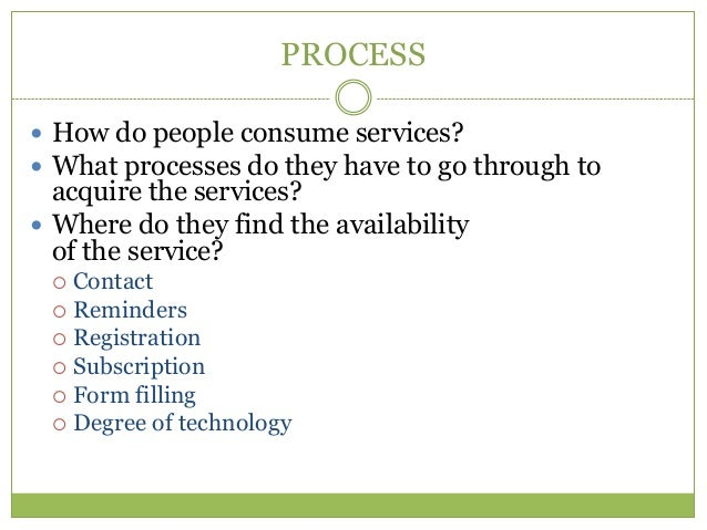 PROCESS How do people consume services? What processes do they have to go through to  acquire the services? Where do th...
