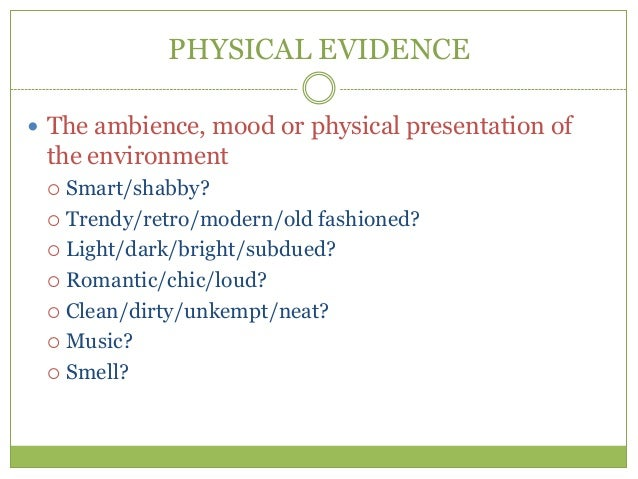 PHYSICAL EVIDENCE The ambience, mood or physical presentation of the environment  Smart/shabby?  Trendy/retro/modern/ol...