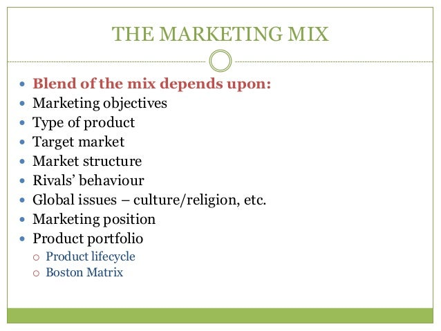 THE MARKETING MIX Blend of the mix depends upon: Marketing objectives Type of product Target market Market structure...