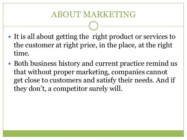 ABOUT MARKETING It is all about getting the right product or services to  the customer at right price, in the place, at t...