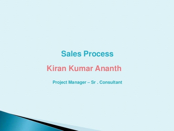 Sales Process<br />Kiran Kumar Ananth <br />Project Manager – Sr . Consultant <br />