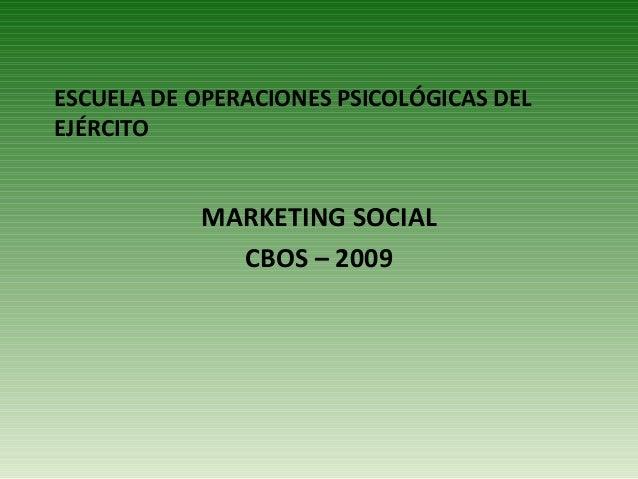 ESCUELA DE OPERACIONES PSICOLÓGICAS DEL EJÉRCITO MARKETING SOCIAL CBOS – 2009
