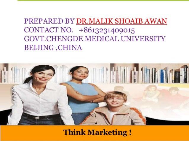 Think Marketing ! PREPARED BY DR.MALIK SHOAIB AWAN CONTACT NO. +8613231409015 GOVT.CHENGDE MEDICAL UNIVERSITY BEIJING ,CHI...