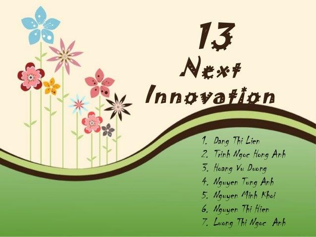 13  Next Innovation 1. 2. 3. 4. 5. 6. 7.  Dang Thi Lien Trinh Ngoc Hong Anh Hoang Vu Duong Nguyen Tung Anh Nguyen Minh Kho...