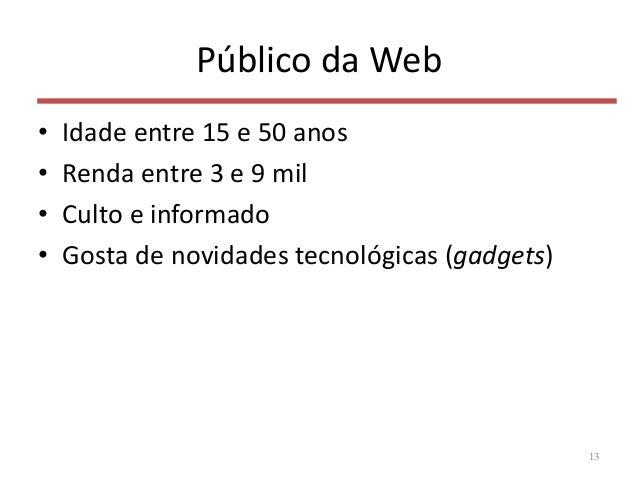 Público da Web • Idade entre 15 e 50 anos • Renda entre 3 e 9 mil • Culto e informado • Gosta de novidades tecnológicas (g...