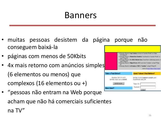 Banners • muitas pessoas desistem da página porque não conseguem baixá-la • páginas com menos de 50Kbits • 4x mais retorno...