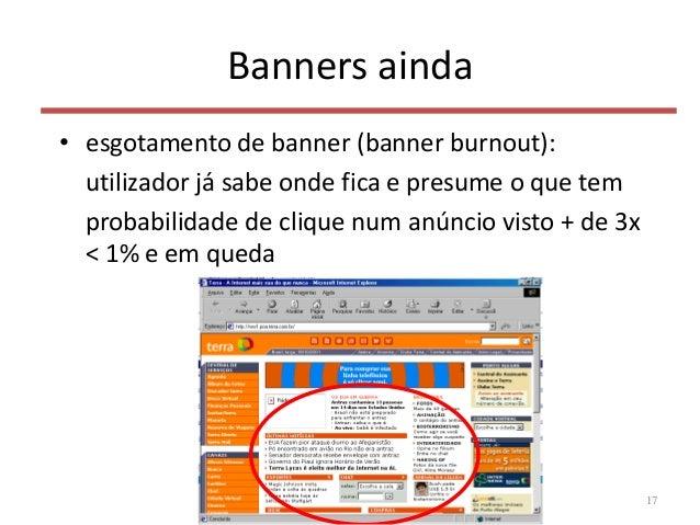 Banners ainda • esgotamento de banner (banner burnout): utilizador já sabe onde fica e presume o que tem probabilidade de ...
