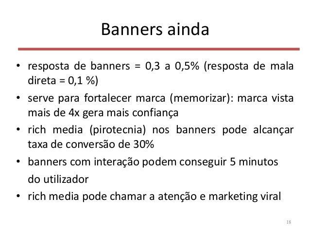Banners ainda • resposta de banners = 0,3 a 0,5% (resposta de mala direta = 0,1 %) • serve para fortalecer marca (memoriza...