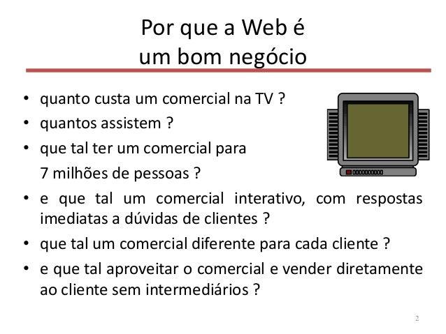Por que a Web é um bom negócio • quanto custa um comercial na TV ? • quantos assistem ? • que tal ter um comercial para 7 ...