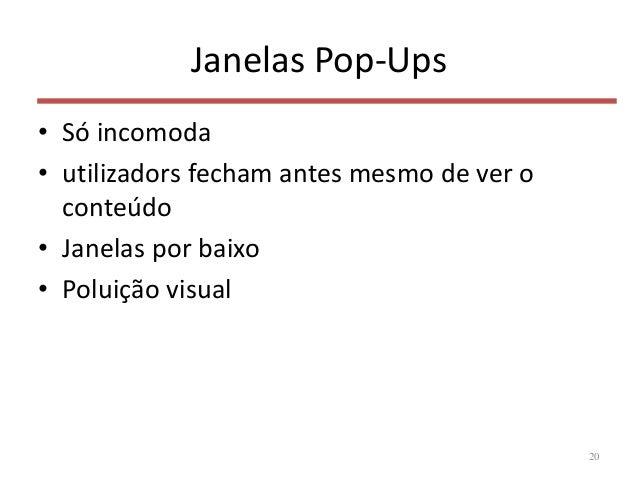 Janelas Pop-Ups • Só incomoda • utilizadors fecham antes mesmo de ver o conteúdo • Janelas por baixo • Poluição visual 20