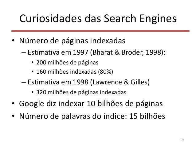 Curiosidades das Search Engines • Número de páginas indexadas – Estimativa em 1997 (Bharat & Broder, 1998): • 200 milhões ...