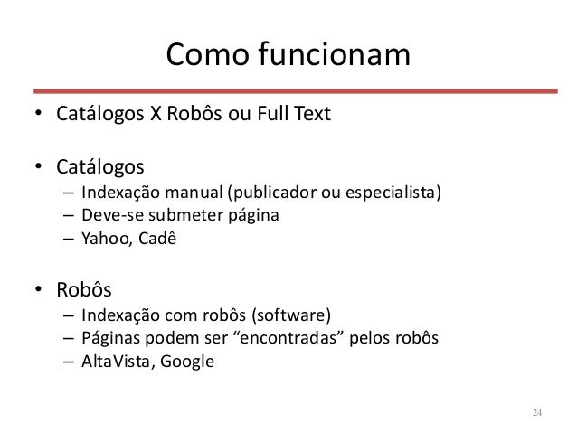 Como funcionam • Catálogos X Robôs ou Full Text • Catálogos – Indexação manual (publicador ou especialista) – Deve-se subm...