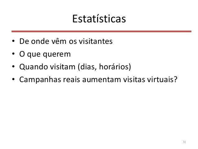 Estatísticas • De onde vêm os visitantes • O que querem • Quando visitam (dias, horários) • Campanhas reais aumentam visit...