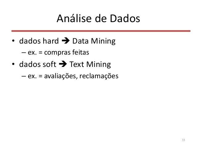 Análise de Dados • dados hard  Data Mining – ex. = compras feitas • dados soft  Text Mining – ex. = avaliações, reclamaç...