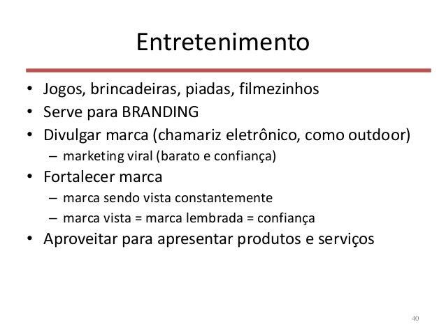 Entretenimento • Jogos, brincadeiras, piadas, filmezinhos • Serve para BRANDING • Divulgar marca (chamariz eletrônico, com...