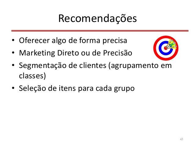 Recomendações • Oferecer algo de forma precisa • Marketing Direto ou de Precisão • Segmentação de clientes (agrupamento em...