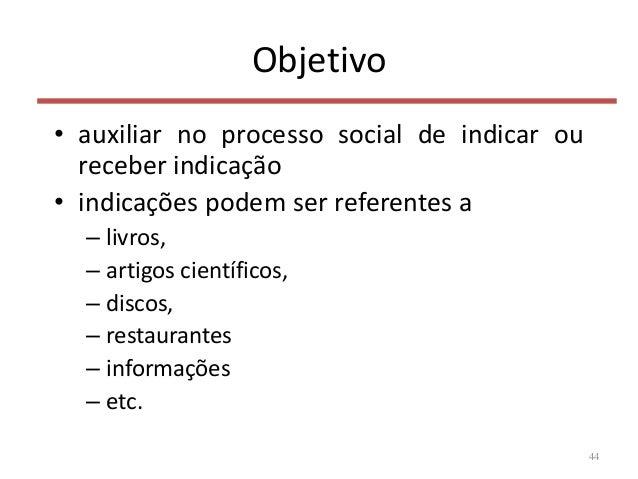 Objetivo • auxiliar no processo social de indicar ou receber indicação • indicações podem ser referentes a – livros, – art...